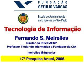 Fernando S. Meirelles Diretor da FGV-EAESP Professor Titular de Informática e Fundador do CIA
