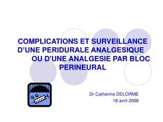 COMPLICATIONS ET SURVEILLANCE D'UNE PERIDURALE ANALGESIQUEOU D'UNE ANALGESIE PAR BLOC PERINEURAL