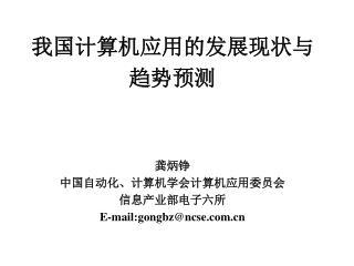 我国计算机应用的发展现状与 趋势预测 龚炳铮 中国自动化、计算机学会 计算机应用委员会 信息产业部电子六所 E-mail:gongbz@ncse
