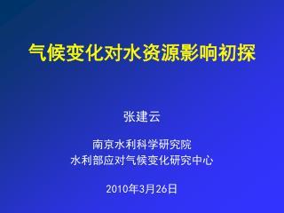 张建云 南京水利科学研究院 水利部应对气候变化研究中心 2010 年 3 月 26 日