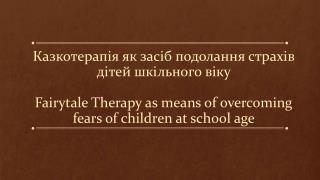 Мета:  упевнитися  у тому,  що  за  допомогою казки можна подолати  страхи  дітей шкільного віку .