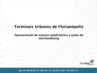 Terminais Urbanos de Florianópolis Apresentação de espaços publicitários e ações de merchandising