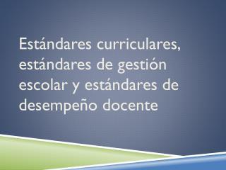 Estándares curriculares, estándares de gestión escolar  y  estándares de desempeño docente