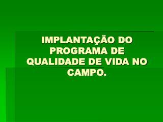IMPLANTA��O DO PROGRAMA DE QUALIDADE DE VIDA NO CAMPO.