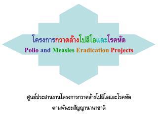 โครงการ กวาดล้าง โปลิโอ และ โรคหัด Polio and Measles Eradication Projects