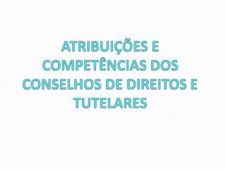 ATRIBUIÇÕES E COMPETÊNCIAS DOS CONSELHOS DE DIREITOS E TUTELARES