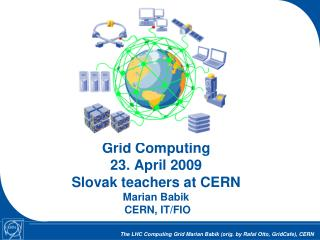 Grid Computing 23. April 2009 Slovak teachers at CERN Marian Babik  CERN, IT/FIO