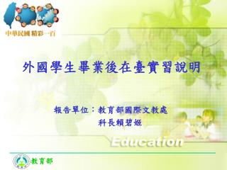 報告單位:教育部國際文教處                               科長賴碧姬