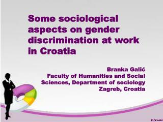 Some sociological aspects  on gender discrimination at work in Croatia Branka Galić