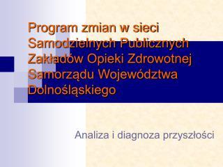 Program zmian w sieci  Samodzielnych Publicznych Zaklad w Opieki Zdrowotnej  Samorzadu Wojew dztwa Dolnoslaskiego