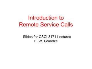 Introduction to  Remote Service Calls   Slides for CSCI 3171 Lectures   E. W. Grundke
