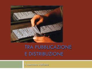 TRA PUBBLICAZIONE  E DISTRIBUZIONE