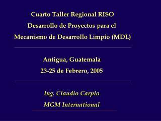 Cuarto Taller Regional RISO Desarrollo de Proyectos para el  Mecanismo de Desarrollo Limpio MDL  Antigua, Guatemala 23-2