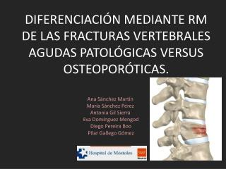 DIFERENCIACIÓN MEDIANTE RM DE LAS FRACTURAS VERTEBRALES AGUDAS PATOLÓGICAS VERSUS OSTEOPORÓTICAS.