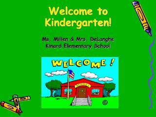 Welcome to Kindergarten! Ms. Millen & Mrs.  DeLanghe Kinard  Elementary School