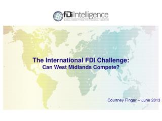 The International FDI Challenge: Can West Midlands Compete? Courtney Fingar -- June 2013
