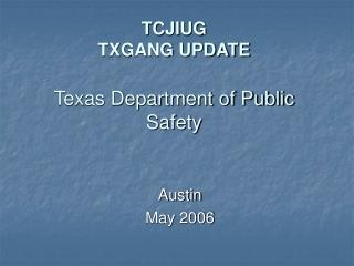 TCJIUG TXGANG UPDATE Texas Department of Public Safety