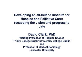 Developing an all-Ireland Institute for Hospice and Palliative Care:  recapping the vision and progress to date  David C