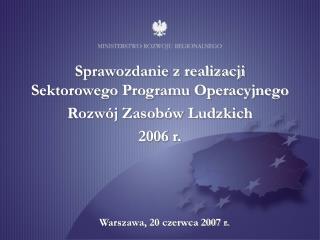 Sprawozdanie z realizacji  Sektorowego Programu Operacyjnego  Rozwój Zasobów Ludzkich  2006 r.