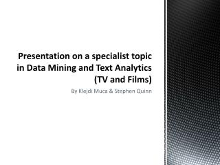 Presentation on a specialist topic in Data Mining and Text  Analytics (TV and Films)