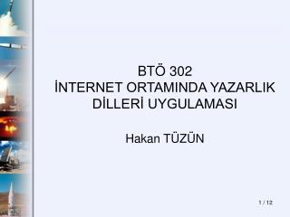 BTÖ 302 İNTERNET ORTAMINDA YAZARLIK DİLLERİ UYGULAMASI Hakan TÜZÜN