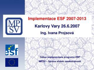 Implementace ESF 2007-2013 Karlovy Vary 26.6.2007 Ing. Ivana Projsová