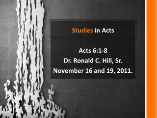 Studies  in Acts Acts 6:1-8 Dr. Ronald C. Hill, Sr.  November 16 and 19, 2011.