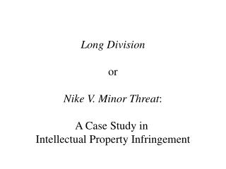 Long Division or Nike V. Minor Threat : A Case Study in  Intellectual Property Infringement