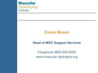 Emma Mowat Head of MDC Support Services Freephone 0800 652 6352 muscular-dystrophy