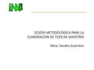 SESIÓN METODOLÓGICA PARA LA  ELABORACIÓN DE TESIS DE MAESTRÍA Mtra. Sandra Guerrero