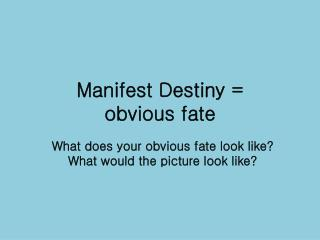 Manifest Destiny =  obvious fate