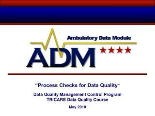 Process Checks for Data Quality   Data Quality Management Control Program TRICARE Data Quality Course  May 2010