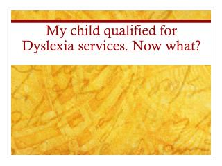 My child qualified for Dyslexia services. Now what?