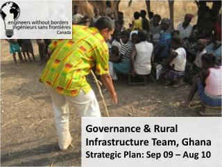 Governance & Rural Infrastructure Team, Ghana  Strategic Plan: Sep 09 – Aug 10