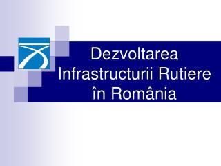 Dezvoltarea Infrastructurii Rutiere  î n Rom â nia