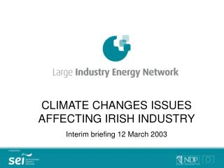 CLIMATE CHANGES ISSUES AFFECTING IRISH INDUSTRY Interim briefing 12 March 2003