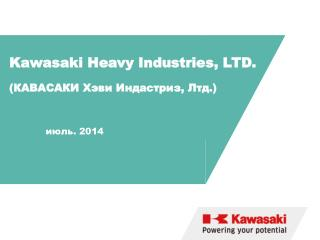 Kawasaki Heavy Industries, LTD. (КАВАСАКИ Хэви Индастриз, Лтд.) июль .  2014