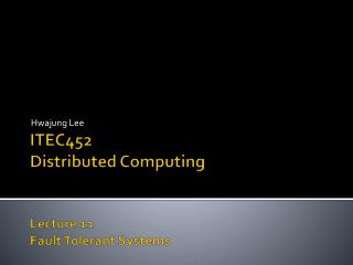 ITEC452 Distributed Computing Lecture  11 Fault Tolerant Systems