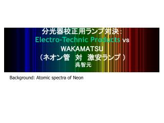 分光器校正用ランプ対決: Electro-Technic Products  vs WAKAMATSU (ネオン管 対 激安ランプ  )