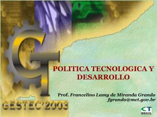 POLITICA TECNOLOGICA Y DESARROLLO Prof.  Francelino Lamy de Miranda Grando fgrando@mct.br