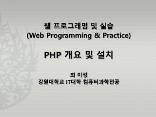 웹 프로그래밍 및 실습 (Web Programming & Practice) PHP  개요 및 설치 최 미정 강원대학교  IT 대학 컴퓨터과학전공