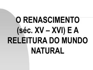 O RENASCIMENTO s c. XV   XVI E A RELEITURA DO MUNDO NATURAL