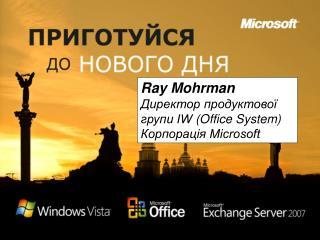 Ray Mohrman Директор продуктової групи IW(Office System) Корпорація Microsoft