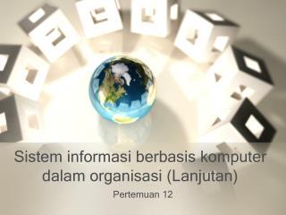 Sistem informasi berbasis komputer dalam  organisasi  ( Lanjutan )