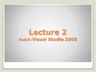 Lecture 2 เริ่มต้นกับ  Visual Studio 2008