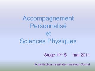 Accompagnement Personnalis  et  Sciences Physiques  Stage 1 re S  mai 2011  A partir d un travail de monsieur Cornut