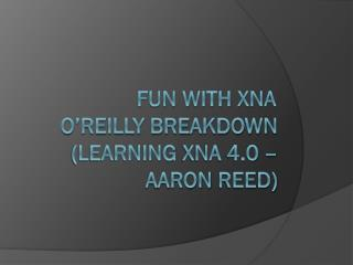 Fun With XNA	 O'Reilly Breakdown (learning  xna  4.0 –  aaron  reed)