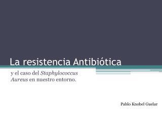 La resistencia Antibiótica