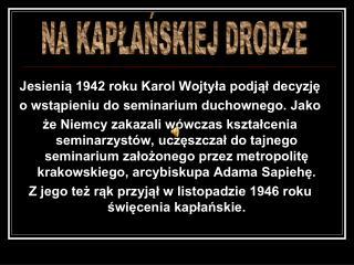 Jesienią 1942 roku Karol Wojtyła podjął decyzję  o wstąpieniu do seminarium duchownego. Jako