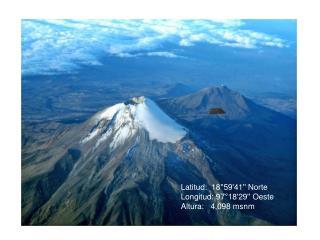 Latitud: 18°59'41'' Norte  Longitud: 97°18'29'' Oeste  Altura: 4,098 msnm